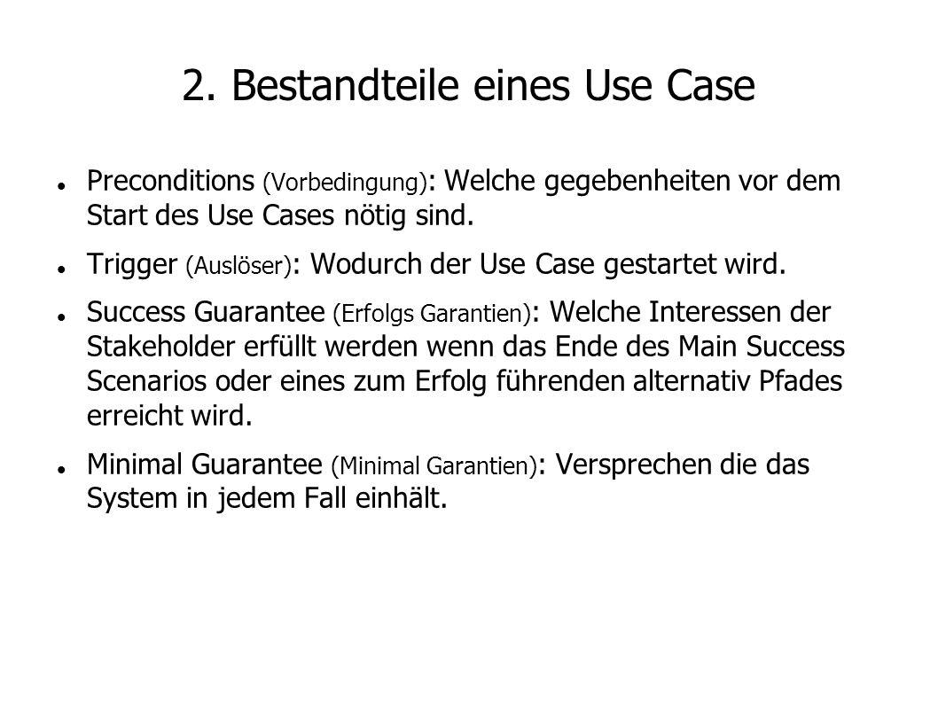 2. Bestandteile eines Use Case Preconditions (Vorbedingung) : Welche gegebenheiten vor dem Start des Use Cases nötig sind. Trigger (Auslöser) : Wodurc