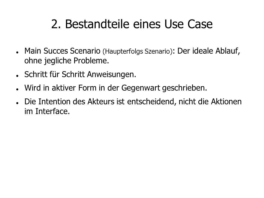 2. Bestandteile eines Use Case Main Succes Scenario (Haupterfolgs Szenario) : Der ideale Ablauf, ohne jegliche Probleme. Schritt für Schritt Anweisung