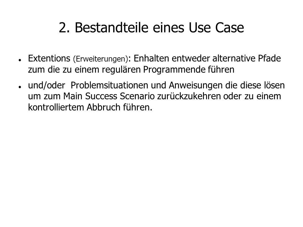 2. Bestandteile eines Use Case Extentions (Erweiterungen) : Enhalten entweder alternative Pfade zum die zu einem regulären Programmende führen und/ode