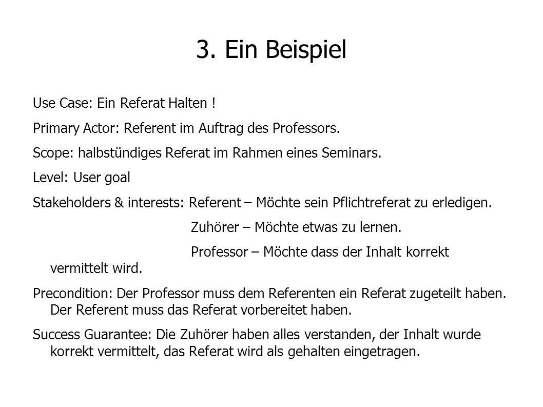 3. Ein Beispiel Use Case: Ein Referat Halten ! Primary Actor: Referent im Auftrag des Professors. Scope: halbstündiges Referat im Rahmen eines Seminar