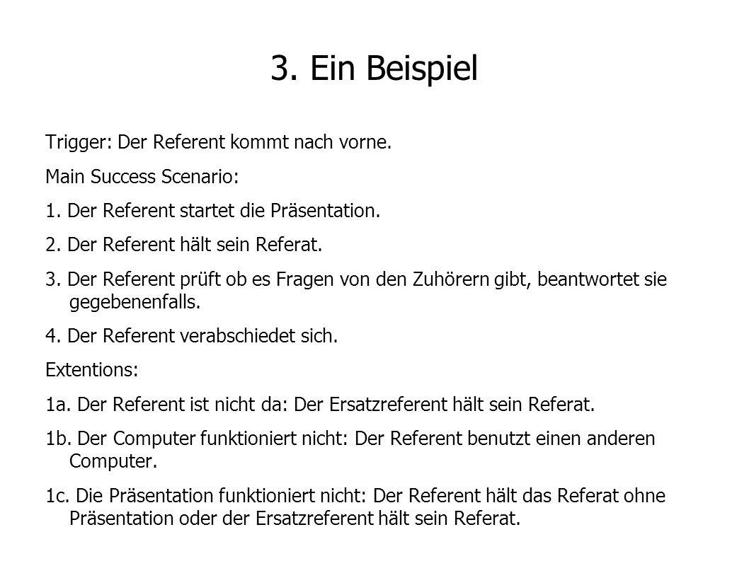 3. Ein Beispiel Trigger: Der Referent kommt nach vorne. Main Success Scenario: 1. Der Referent startet die Präsentation. 2. Der Referent hält sein Ref