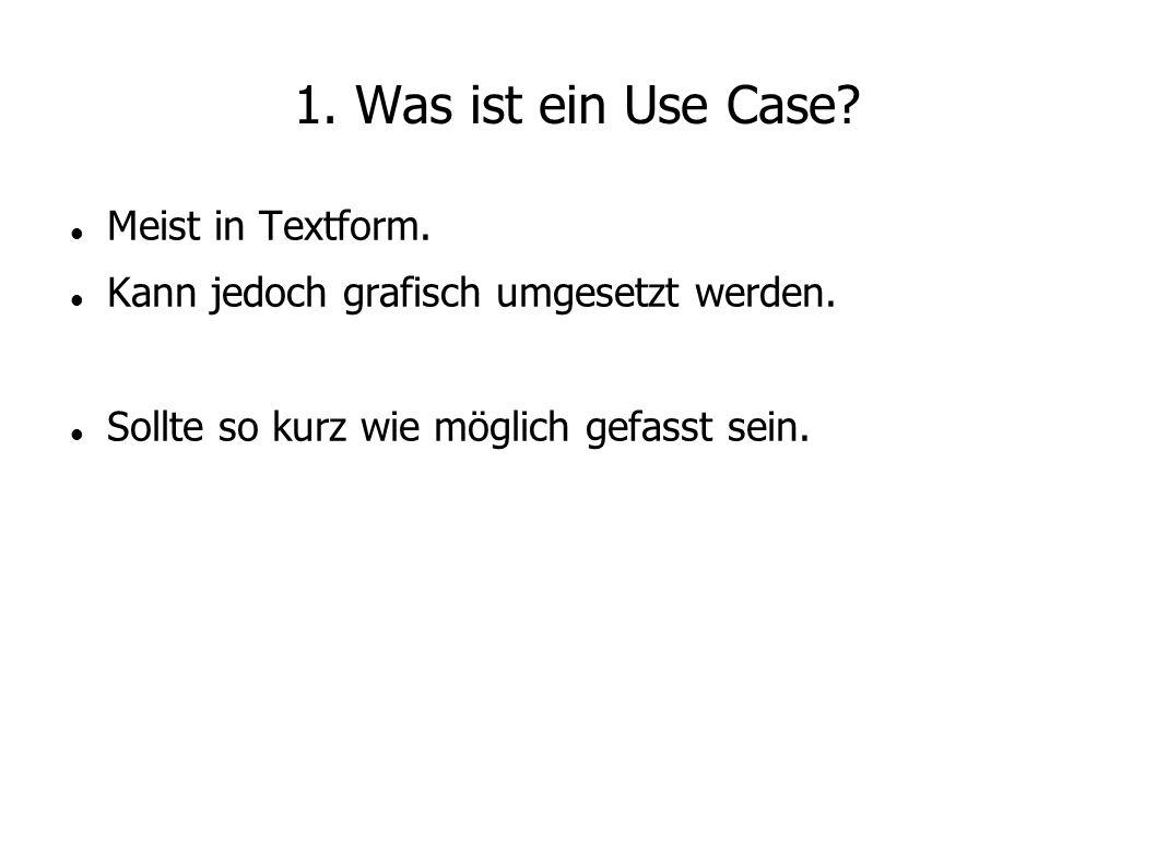 1. Was ist ein Use Case? Meist in Textform. Kann jedoch grafisch umgesetzt werden. Sollte so kurz wie möglich gefasst sein.