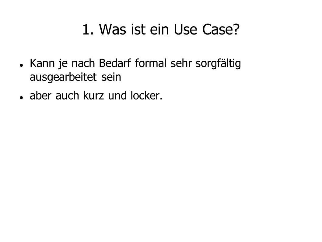 1. Was ist ein Use Case? Kann je nach Bedarf formal sehr sorgfältig ausgearbeitet sein aber auch kurz und locker.
