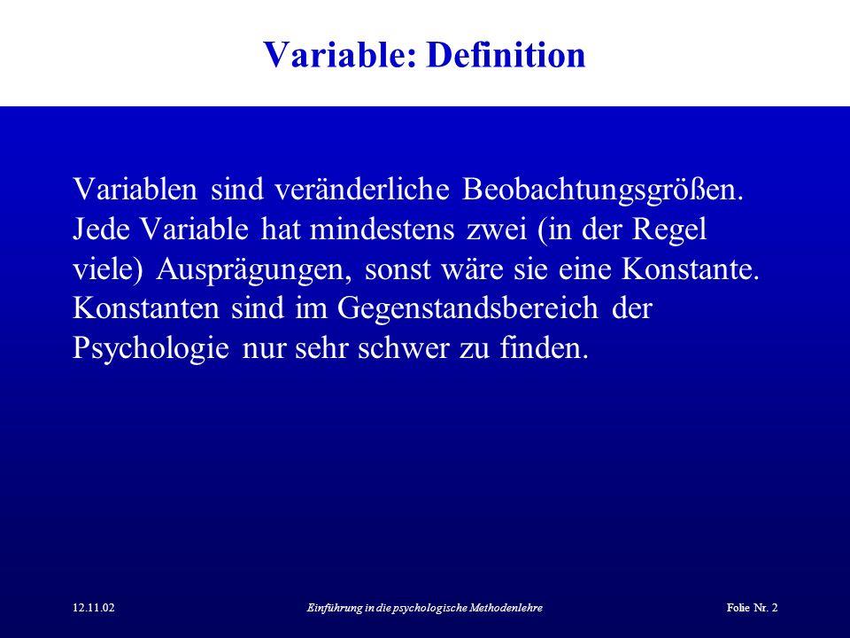 12.11.02Einführung in die psychologische MethodenlehreFolie Nr. 2 Variable: Definition Variablen sind veränderliche Beobachtungsgrößen. Jede Variable