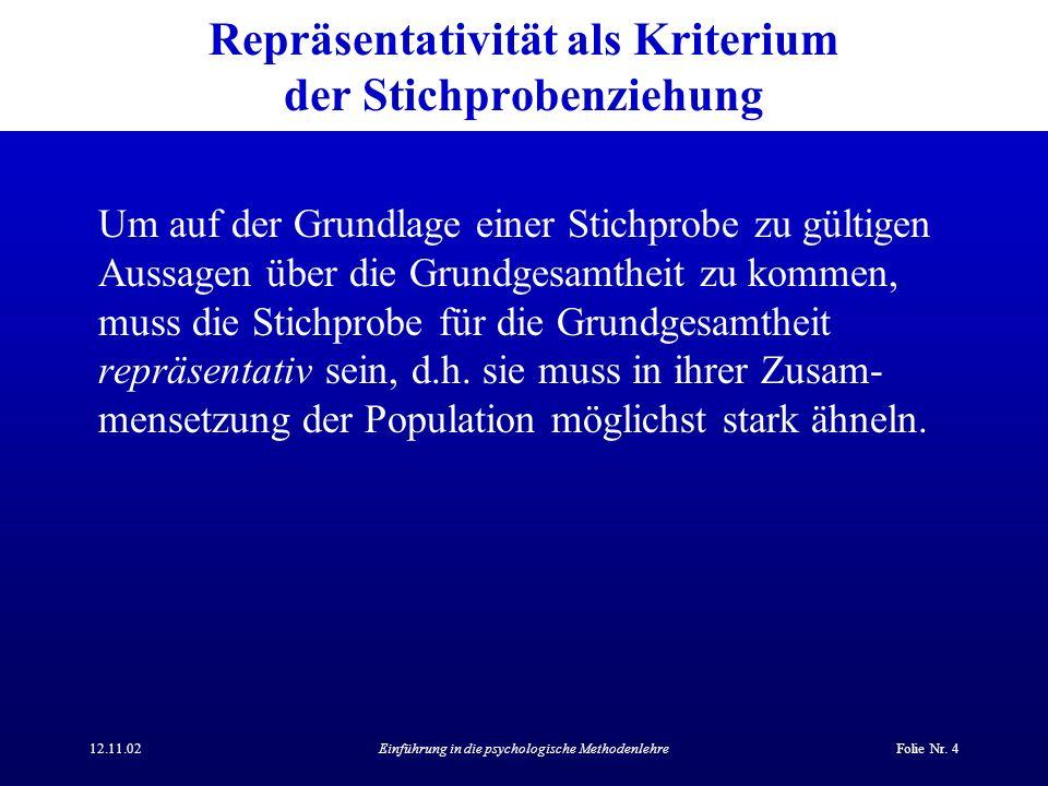 12.11.02Einführung in die psychologische MethodenlehreFolie Nr. 4 Repräsentativität als Kriterium der Stichprobenziehung Um auf der Grundlage einer St