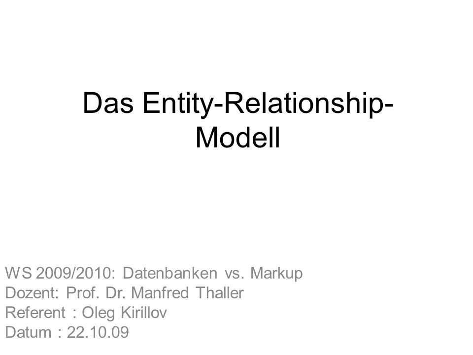 Das Entity-Relationship- Modell WS 2009/2010: Datenbanken vs. Markup Dozent: Prof. Dr. Manfred Thaller Referent : Oleg Kirillov Datum : 22.10.09