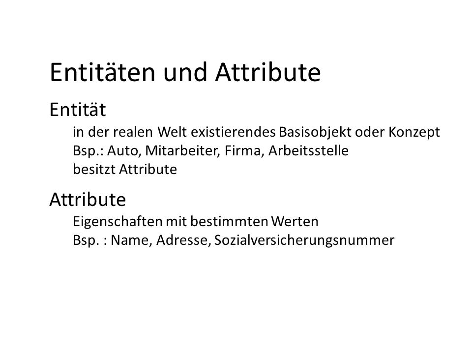 Entitäten und Attribute Entität in der realen Welt existierendes Basisobjekt oder Konzept Bsp.: Auto, Mitarbeiter, Firma, Arbeitsstelle besitzt Attrib