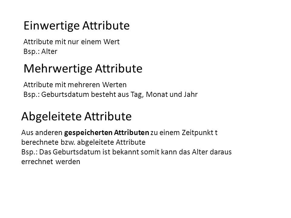 Einwertige Attribute Attribute mit nur einem Wert Bsp.: Alter Mehrwertige Attribute Attribute mit mehreren Werten Bsp.: Geburtsdatum besteht aus Tag,