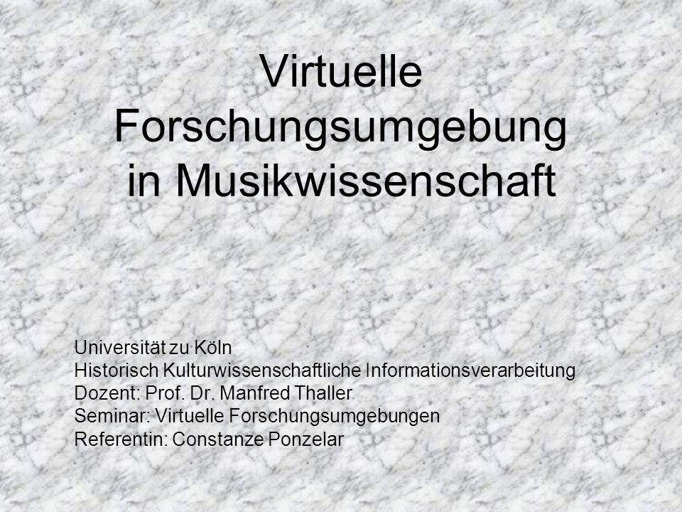 Virtuelle Forschungsumgebung in Musikwissenschaft Universität zu Köln Historisch Kulturwissenschaftliche Informationsverarbeitung Dozent: Prof. Dr. Ma
