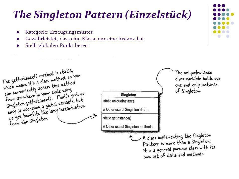 The Singleton Pattern (Einzelstück) Kategorie: Erzeugungsmuster Gewährleistet, dass eine Klasse nur eine Instanz hat Stellt globalen Punkt bereit