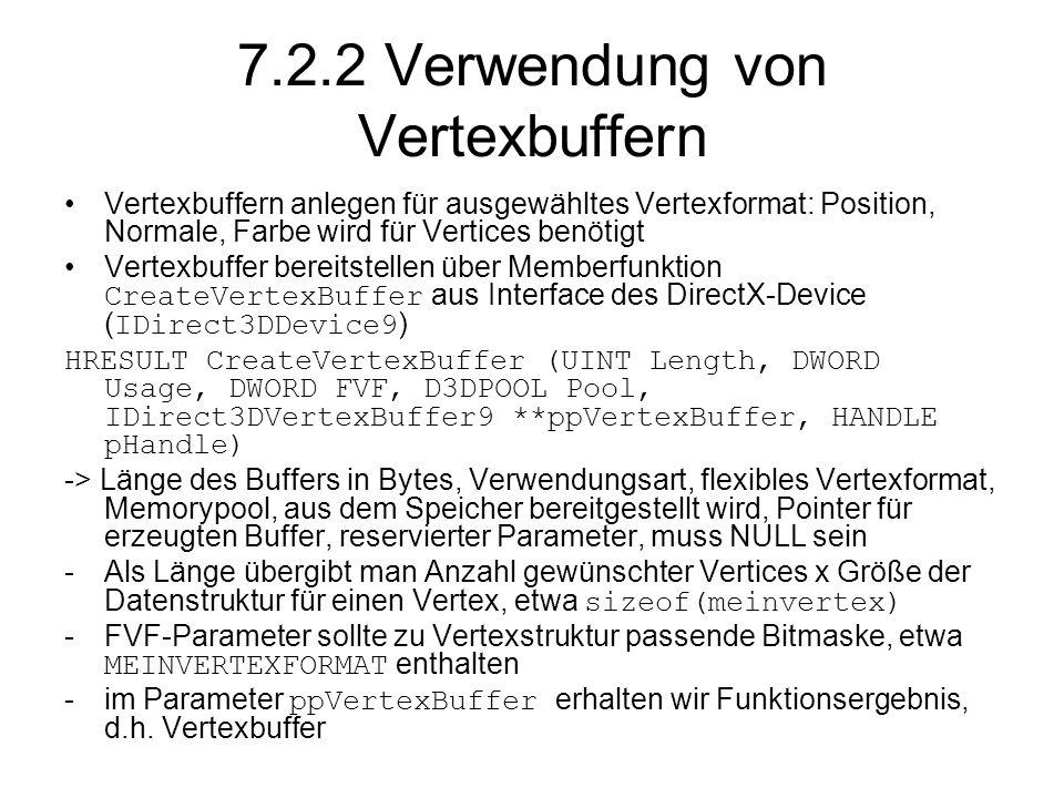 7.2.2 Verwendung von Vertexbuffern Vertexbuffern anlegen für ausgewähltes Vertexformat: Position, Normale, Farbe wird für Vertices benötigt Vertexbuffer bereitstellen über Memberfunktion CreateVertexBuffer aus Interface des DirectX-Device (IDirect3DDevice9) HRESULT CreateVertexBuffer (UINT Length, DWORD Usage, DWORD FVF, D3DPOOL Pool, IDirect3DVertexBuffer9 **ppVertexBuffer, HANDLE pHandle) -> Länge des Buffers in Bytes, Verwendungsart, flexibles Vertexformat, Memorypool, aus dem Speicher bereitgestellt wird, Pointer für erzeugten Buffer, reservierter Parameter, muss NULL sein -Als Länge übergibt man Anzahl gewünschter Vertices x Größe der Datenstruktur für einen Vertex, etwa sizeof(meinvertex) -FVF-Parameter sollte zu Vertexstruktur passende Bitmaske, etwa MEINVERTEXFORMAT enthalten -im Parameter ppVertexBuffer erhalten wir Funktionsergebnis, d.h.