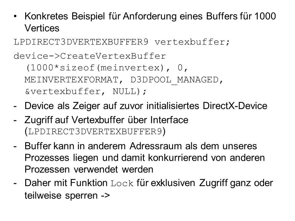 Konkretes Beispiel für Anforderung eines Buffers für 1000 Vertices LPDIRECT3DVERTEXBUFFER9 vertexbuffer; device->CreateVertexBuffer (1000*sizeof(meinvertex), 0, MEINVERTEXFORMAT, D3DPOOL_MANAGED, &vertexbuffer, NULL); -Device als Zeiger auf zuvor initialisiertes DirectX-Device -Zugriff auf Vertexbuffer über Interface (LPDIRECT3DVERTEXBUFFER9) -Buffer kann in anderem Adressraum als dem unseres Prozesses liegen und damit konkurrierend von anderen Prozessen verwendet werden -Daher mit Funktion Lock für exklusiven Zugriff ganz oder teilweise sperren ->