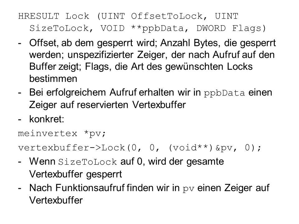 HRESULT Lock (UINT OffsetToLock, UINT SizeToLock, VOID **ppbData, DWORD Flags) -Offset, ab dem gesperrt wird; Anzahl Bytes, die gesperrt werden; unspezifizierter Zeiger, der nach Aufruf auf den Buffer zeigt; Flags, die Art des gewünschten Locks bestimmen -Bei erfolgreichem Aufruf erhalten wir in ppbData einen Zeiger auf reservierten Vertexbuffer -konkret: meinvertex *pv; vertexbuffer->Lock(0, 0, (void**)&pv, 0); -Wenn SizeToLock auf 0, wird der gesamte Vertexbuffer gesperrt -Nach Funktionsaufruf finden wir in pv einen Zeiger auf Vertexbuffer