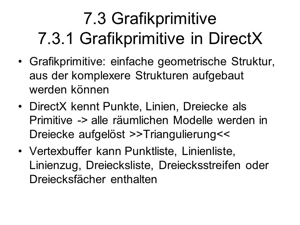 7.3 Grafikprimitive 7.3.1 Grafikprimitive in DirectX Grafikprimitive: einfache geometrische Struktur, aus der komplexere Strukturen aufgebaut werden können DirectX kennt Punkte, Linien, Dreiecke als Primitive -> alle räumlichen Modelle werden in Dreiecke aufgelöst >>Triangulierung<< Vertexbuffer kann Punktliste, Linienliste, Linienzug, Dreiecksliste, Dreiecksstreifen oder Dreiecksfächer enthalten