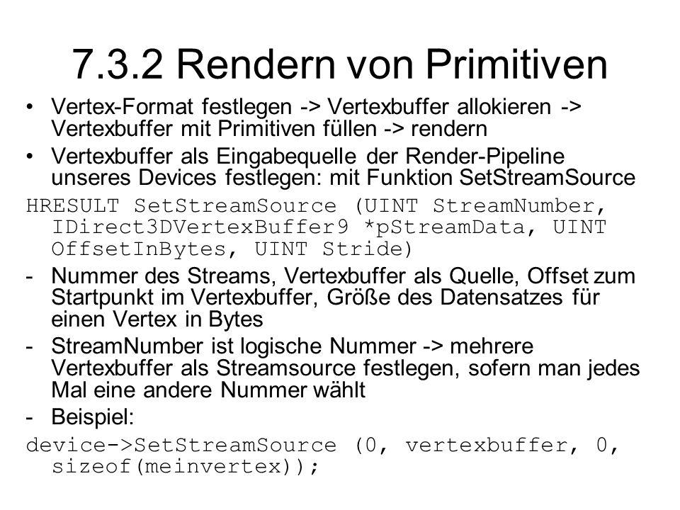 7.3.2 Rendern von Primitiven Vertex-Format festlegen -> Vertexbuffer allokieren -> Vertexbuffer mit Primitiven füllen -> rendern Vertexbuffer als Eingabequelle der Render-Pipeline unseres Devices festlegen: mit Funktion SetStreamSource HRESULT SetStreamSource (UINT StreamNumber, IDirect3DVertexBuffer9 *pStreamData, UINT OffsetInBytes, UINT Stride) -Nummer des Streams, Vertexbuffer als Quelle, Offset zum Startpunkt im Vertexbuffer, Größe des Datensatzes für einen Vertex in Bytes -StreamNumber ist logische Nummer -> mehrere Vertexbuffer als Streamsource festlegen, sofern man jedes Mal eine andere Nummer wählt -Beispiel: device->SetStreamSource (0, vertexbuffer, 0, sizeof(meinvertex));