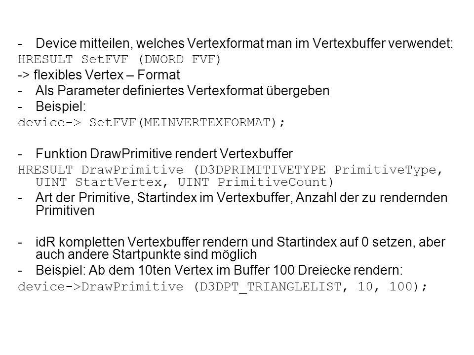 -Device mitteilen, welches Vertexformat man im Vertexbuffer verwendet: HRESULT SetFVF (DWORD FVF) -> flexibles Vertex – Format -Als Parameter definiertes Vertexformat übergeben -Beispiel: device-> SetFVF(MEINVERTEXFORMAT); -Funktion DrawPrimitive rendert Vertexbuffer HRESULT DrawPrimitive (D3DPRIMITIVETYPE PrimitiveType, UINT StartVertex, UINT PrimitiveCount) -Art der Primitive, Startindex im Vertexbuffer, Anzahl der zu rendernden Primitiven -idR kompletten Vertexbuffer rendern und Startindex auf 0 setzen, aber auch andere Startpunkte sind möglich -Beispiel: Ab dem 10ten Vertex im Buffer 100 Dreiecke rendern: device->DrawPrimitive (D3DPT_TRIANGLELIST, 10, 100);