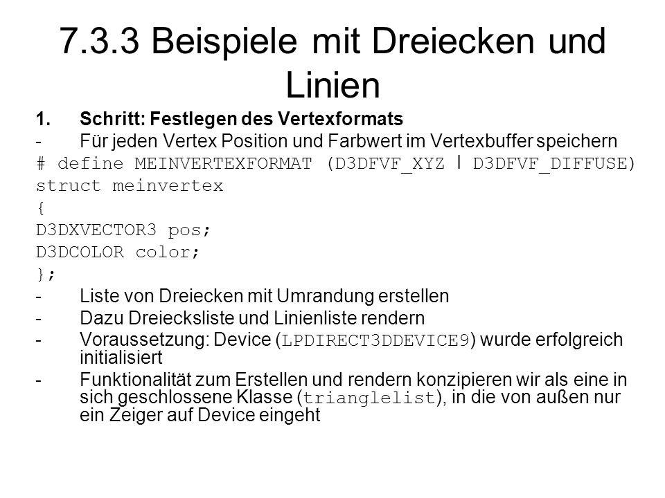 7.3.3 Beispiele mit Dreiecken und Linien 1.Schritt: Festlegen des Vertexformats -Für jeden Vertex Position und Farbwert im Vertexbuffer speichern # define MEINVERTEXFORMAT (D3DFVF_XYZ I D3DFVF_DIFFUSE) struct meinvertex { D3DXVECTOR3 pos; D3DCOLOR color; }; -Liste von Dreiecken mit Umrandung erstellen -Dazu Dreiecksliste und Linienliste rendern -Voraussetzung: Device (LPDIRECT3DDEVICE9) wurde erfolgreich initialisiert -Funktionalität zum Erstellen und rendern konzipieren wir als eine in sich geschlossene Klasse (trianglelist), in die von außen nur ein Zeiger auf Device eingeht