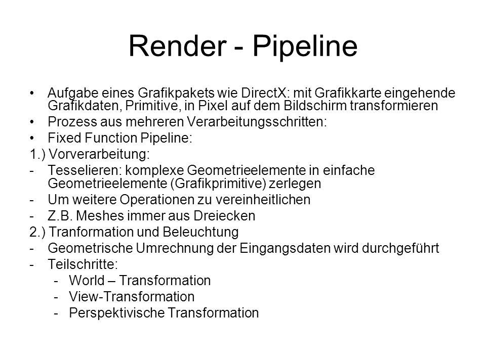Render - Pipeline Aufgabe eines Grafikpakets wie DirectX: mit Grafikkarte eingehende Grafikdaten, Primitive, in Pixel auf dem Bildschirm transformieren Prozess aus mehreren Verarbeitungsschritten: Fixed Function Pipeline: 1.) Vorverarbeitung: -Tesselieren: komplexe Geometrieelemente in einfache Geometrieelemente (Grafikprimitive) zerlegen -Um weitere Operationen zu vereinheitlichen -Z.B.