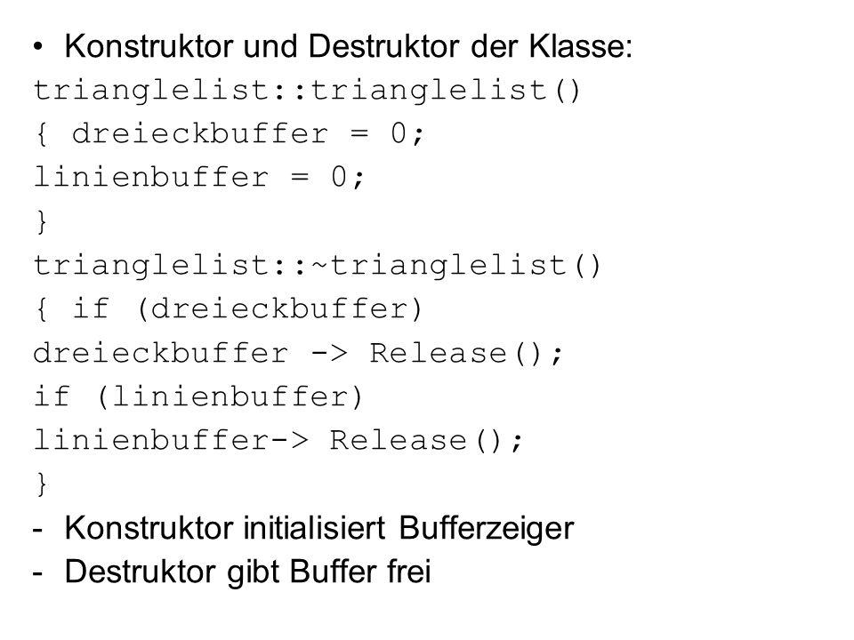 Konstruktor und Destruktor der Klasse: trianglelist::trianglelist() { dreieckbuffer = 0; linienbuffer = 0; } trianglelist::~trianglelist() { if (dreieckbuffer) dreieckbuffer -> Release(); if (linienbuffer) linienbuffer-> Release(); } -Konstruktor initialisiert Bufferzeiger -Destruktor gibt Buffer frei