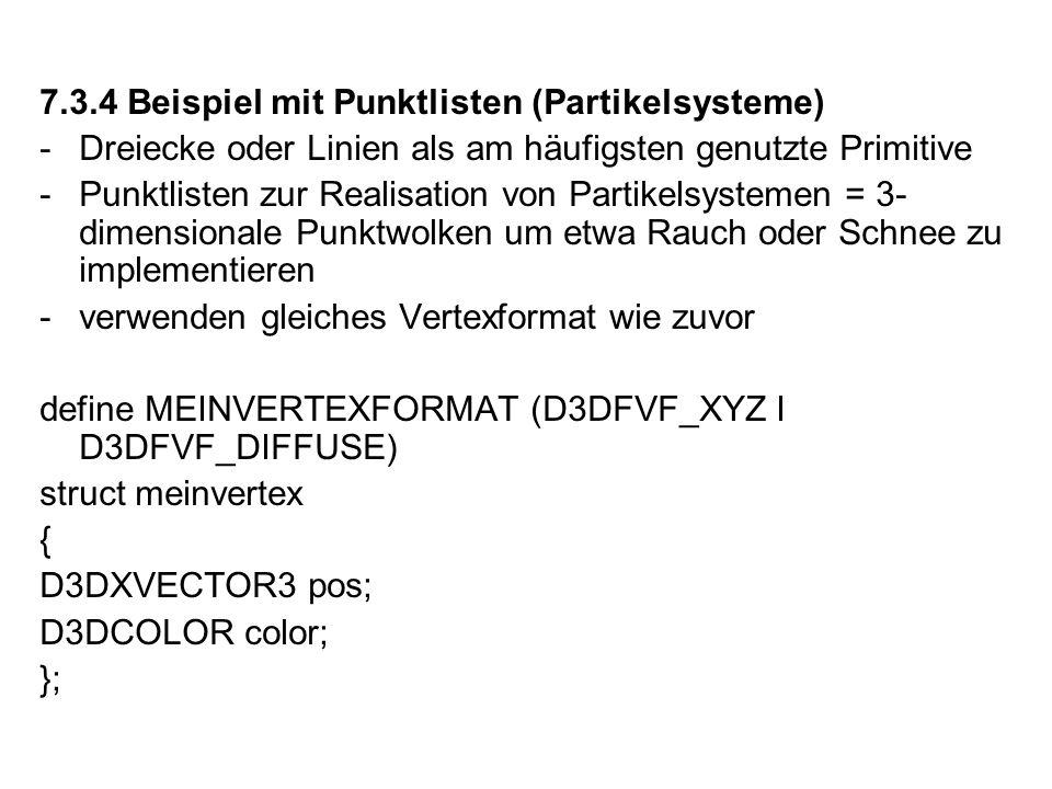 7.3.4 Beispiel mit Punktlisten (Partikelsysteme) -Dreiecke oder Linien als am häufigsten genutzte Primitive -Punktlisten zur Realisation von Partikelsystemen = 3- dimensionale Punktwolken um etwa Rauch oder Schnee zu implementieren -verwenden gleiches Vertexformat wie zuvor define MEINVERTEXFORMAT (D3DFVF_XYZ I D3DFVF_DIFFUSE) struct meinvertex { D3DXVECTOR3 pos; D3DCOLOR color; };