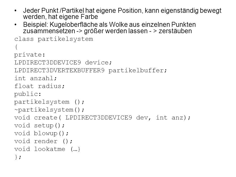 Jeder Punkt /Partikel hat eigene Position, kann eigenständig bewegt werden, hat eigene Farbe Beispiel: Kugeloberfläche als Wolke aus einzelnen Punkten zusammensetzen -> größer werden lassen - > zerstäuben class partikelsystem { private: LPDIRECT3DDEVICE9 device; LPDIRECT3DVERTEXBUFFER9 partikelbuffer; int anzahl; float radius; public: partikelsystem (); ~partikelsystem(); void create( LPDIRECT3DDEVICE9 dev, int anz); void setup(); void blowup(); void render (); void lookatme (…} };