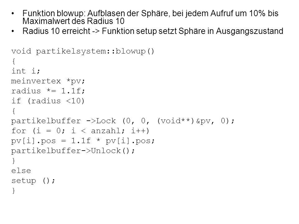 Funktion blowup: Aufblasen der Sphäre, bei jedem Aufruf um 10% bis Maximalwert des Radius 10 Radius 10 erreicht -> Funktion setup setzt Sphäre in Ausgangszustand void partikelsystem::blowup() { int i; meinvertex *pv; radius *= 1.1f; if (radius <10) { partikelbuffer ->Lock (0, 0, (void**)&pv, 0); for (i = 0; i < anzahl; i++) pv[i].pos = 1.1f * pv[i].pos; partikelbuffer->Unlock(); } else setup (); }
