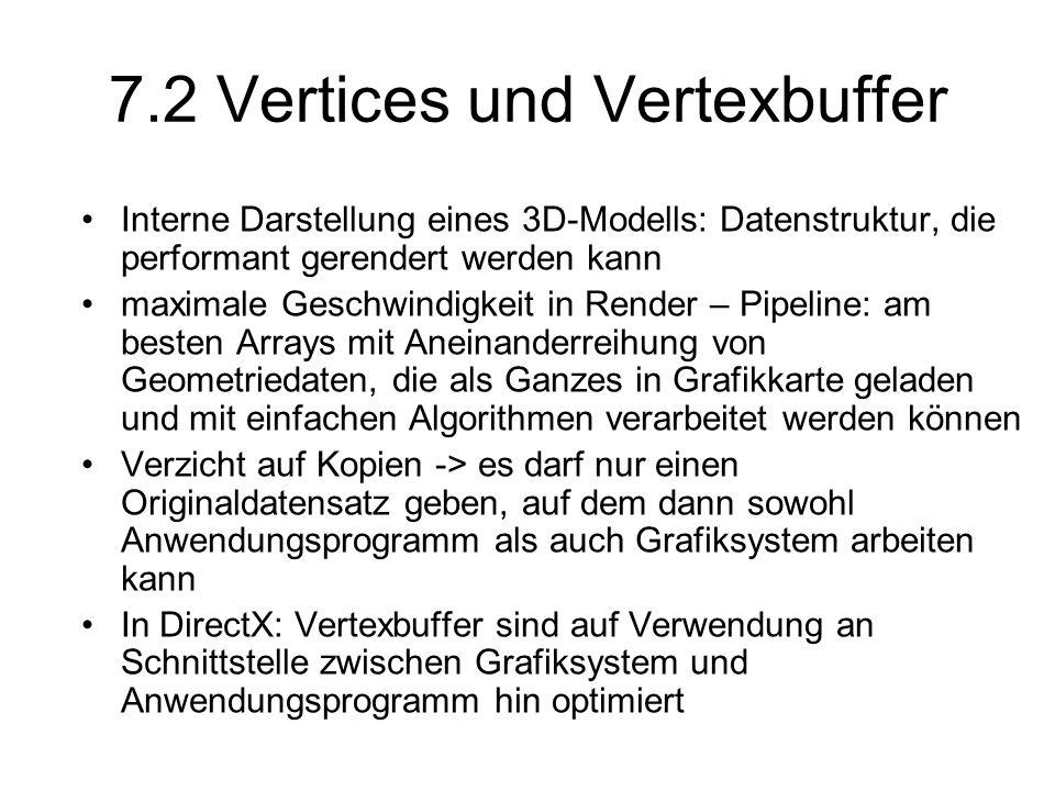 7.2 Vertices und Vertexbuffer Interne Darstellung eines 3D-Modells: Datenstruktur, die performant gerendert werden kann maximale Geschwindigkeit in Render – Pipeline: am besten Arrays mit Aneinanderreihung von Geometriedaten, die als Ganzes in Grafikkarte geladen und mit einfachen Algorithmen verarbeitet werden können Verzicht auf Kopien -> es darf nur einen Originaldatensatz geben, auf dem dann sowohl Anwendungsprogramm als auch Grafiksystem arbeiten kann In DirectX: Vertexbuffer sind auf Verwendung an Schnittstelle zwischen Grafiksystem und Anwendungsprogramm hin optimiert