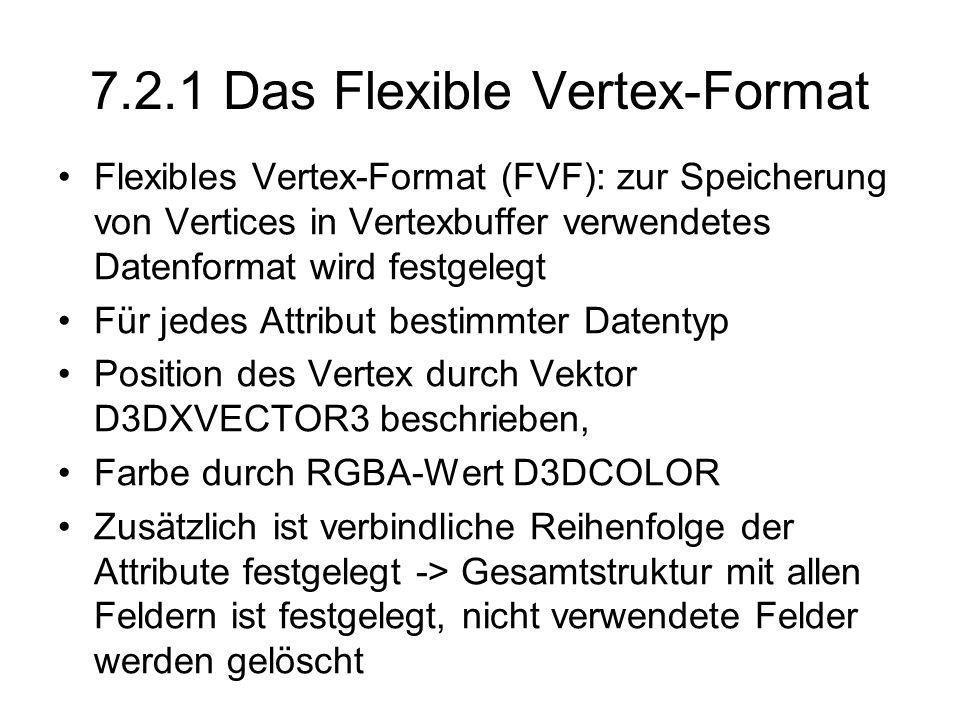 7.2.1 Das Flexible Vertex-Format Flexibles Vertex-Format (FVF): zur Speicherung von Vertices in Vertexbuffer verwendetes Datenformat wird festgelegt Für jedes Attribut bestimmter Datentyp Position des Vertex durch Vektor D3DXVECTOR3 beschrieben, Farbe durch RGBA-Wert D3DCOLOR Zusätzlich ist verbindliche Reihenfolge der Attribute festgelegt -> Gesamtstruktur mit allen Feldern ist festgelegt, nicht verwendete Felder werden gelöscht