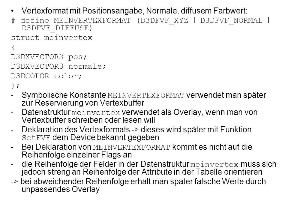 Vertexformat mit Positionsangabe, Normale, diffusem Farbwert: # define MEINVERTEXFORMAT (D3DFVF_XYZ I D3DFVF_NORMAL I D3DFVF_DIFFUSE) struct meinvertex { D3DXVECTOR3 pos; D3DXVECTOR3 normale; D3DCOLOR color; }; -Symbolische Konstante MEINVERTEXFORMAT verwendet man später zur Reservierung von Vertexbuffer -Datenstruktur meinvertex verwendet als Overlay, wenn man von Vertexbuffer schreiben oder lesen will -Deklaration des Vertexformats -> dieses wird später mit Funktion SetFVF dem Device bekannt gegeben -Bei Deklaration von MEINVERTEXFORMAT kommt es nicht auf die Reihenfolge einzelner Flags an -die Reihenfolge der Felder in der Datenstruktur meinvertex muss sich jedoch streng an Reihenfolge der Attribute in der Tabelle orientieren -> bei abweichender Reihenfolge erhält man später falsche Werte durch unpassendes Overlay