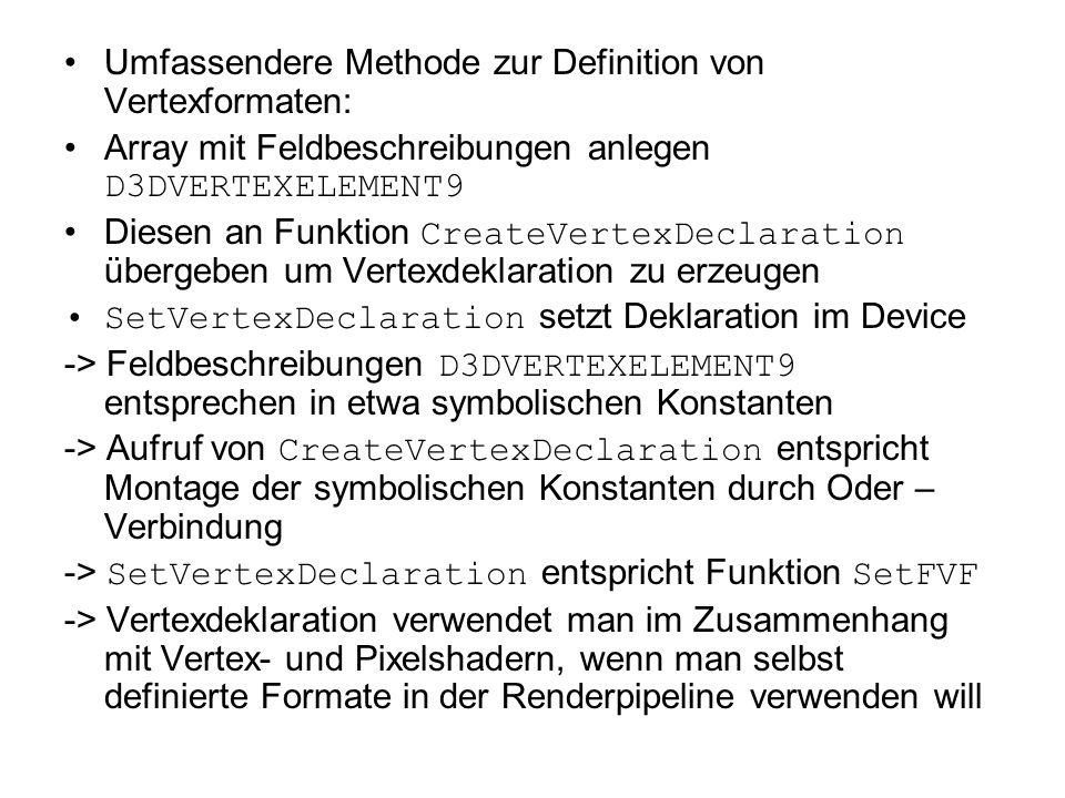 Umfassendere Methode zur Definition von Vertexformaten: Array mit Feldbeschreibungen anlegen D3DVERTEXELEMENT9 Diesen an Funktion CreateVertexDeclaration übergeben um Vertexdeklaration zu erzeugen SetVertexDeclaration setzt Deklaration im Device -> Feldbeschreibungen D3DVERTEXELEMENT9 entsprechen in etwa symbolischen Konstanten -> Aufruf von CreateVertexDeclaration entspricht Montage der symbolischen Konstanten durch Oder – Verbindung -> SetVertexDeclaration entspricht Funktion SetFVF -> Vertexdeklaration verwendet man im Zusammenhang mit Vertex- und Pixelshadern, wenn man selbst definierte Formate in der Renderpipeline verwenden will