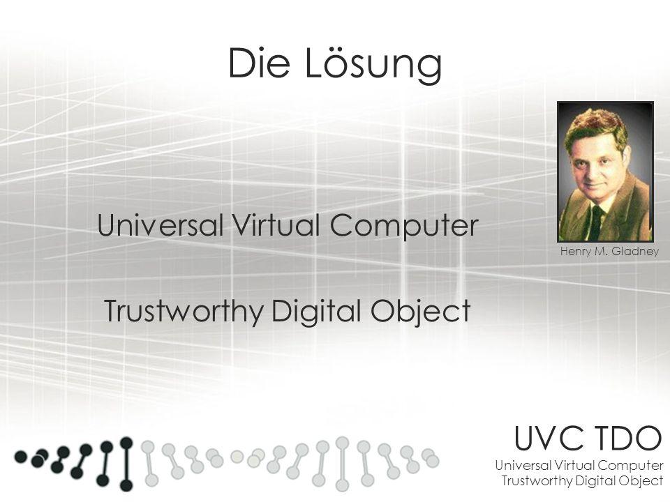 UVC TDO Universal Virtual Computer Trustworthy Digital Object Die Lösung Universal Virtual Computer Trustworthy Digital Object Henry M. Gladney