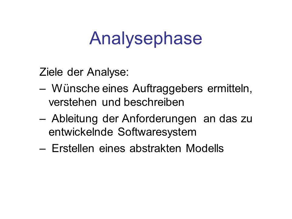 Analysephase Ziele der Analyse: – Wünsche eines Auftraggebers ermitteln, verstehen und beschreiben – Ableitung der Anforderungen an das zu entwickelnd