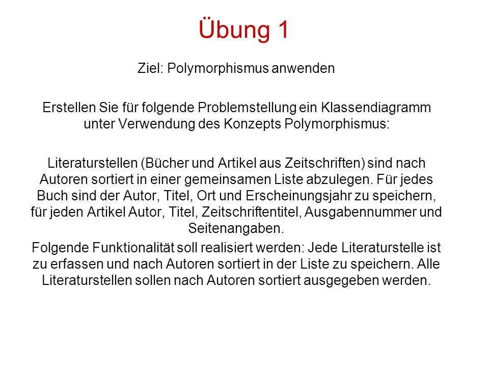 Übung 1 Ziel: Polymorphismus anwenden Erstellen Sie für folgende Problemstellung ein Klassendiagramm unter Verwendung des Konzepts Polymorphismus: Literaturstellen (Bücher und Artikel aus Zeitschriften) sind nach Autoren sortiert in einer gemeinsamen Liste abzulegen.
