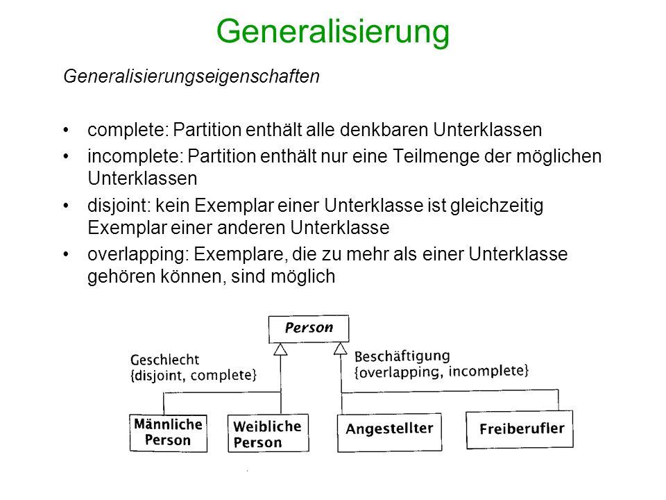 Generalisierung Generalisierungseigenschaften complete: Partition enthält alle denkbaren Unterklassen incomplete: Partition enthält nur eine Teilmenge der möglichen Unterklassen disjoint: kein Exemplar einer Unterklasse ist gleichzeitig Exemplar einer anderen Unterklasse overlapping: Exemplare, die zu mehr als einer Unterklasse gehören können, sind möglich