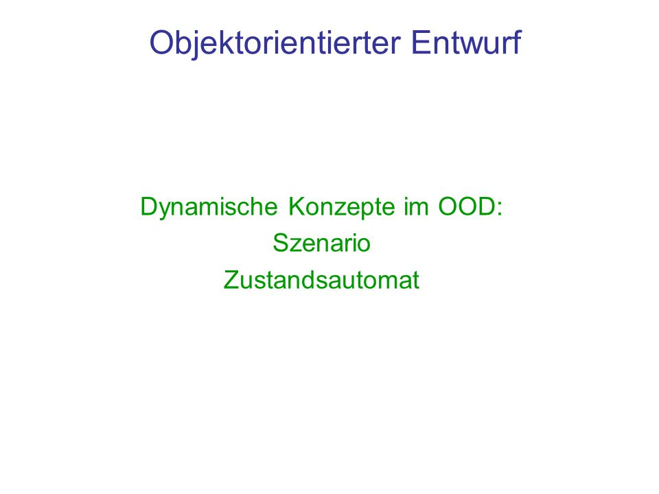 Objektorientierter Entwurf Dynamische Konzepte im OOD: Szenario Zustandsautomat
