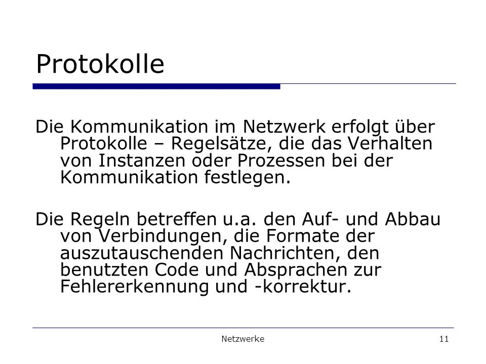Netzwerke11 Protokolle Die Kommunikation im Netzwerk erfolgt über Protokolle – Regelsätze, die das Verhalten von Instanzen oder Prozessen bei der Kommunikation festlegen.