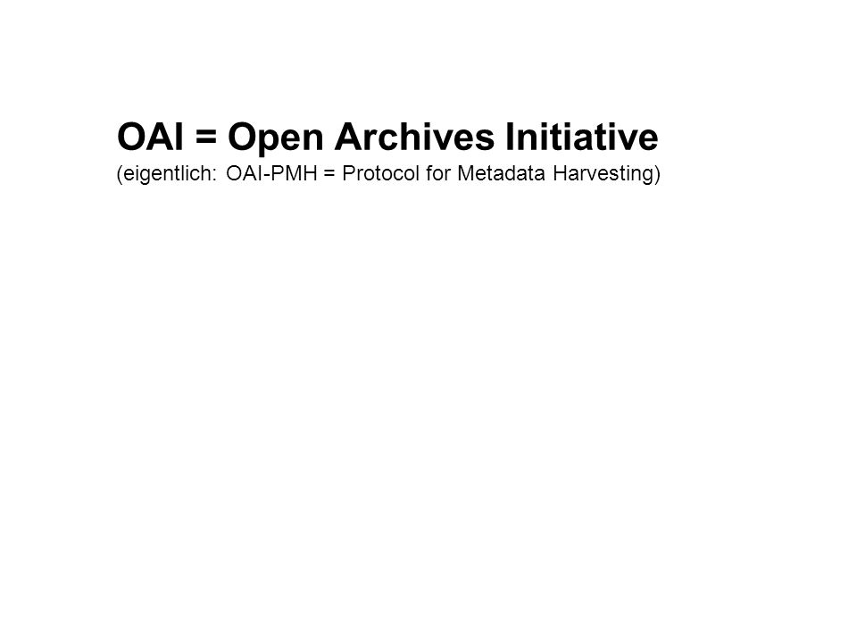 OAI = Open Archives Initiative (eigentlich: OAI-PMH = Protocol for Metadata Harvesting)