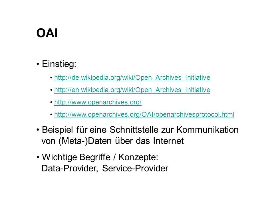 OAI Einstieg: http://de.wikipedia.org/wiki/Open_Archives_Initiative http://en.wikipedia.org/wiki/Open_Archives_Initiative http://www.openarchives.org/ http://www.openarchives.org/OAI/openarchivesprotocol.html Beispiel für eine Schnittstelle zur Kommunikation von (Meta-)Daten über das Internet Wichtige Begriffe / Konzepte: Data-Provider, Service-Provider
