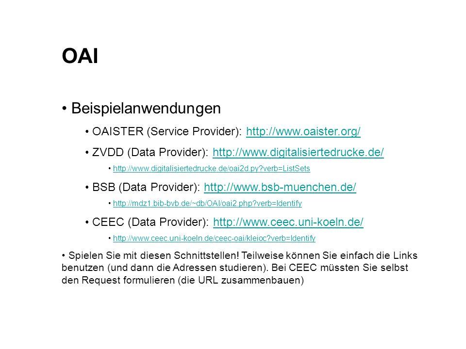 OAI Beispielanwendungen OAISTER (Service Provider): http://www.oaister.org/http://www.oaister.org/ ZVDD (Data Provider): http://www.digitalisiertedrucke.de/http://www.digitalisiertedrucke.de/ http://www.digitalisiertedrucke.de/oai2d.py?verb=ListSets BSB (Data Provider): http://www.bsb-muenchen.de/http://www.bsb-muenchen.de/ http://mdz1.bib-bvb.de/~db/OAI/oai2.php?verb=Identify CEEC (Data Provider): http://www.ceec.uni-koeln.de/http://www.ceec.uni-koeln.de/ http://www.ceec.uni-koeln.de/ceec-oai/kleioc?verb=Identify Spielen Sie mit diesen Schnittstellen.