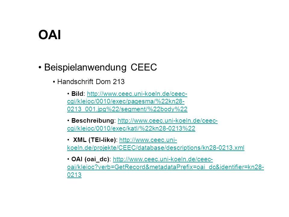 OAI Beispielanwendung CEEC Handschrift Dom 213 Bild: http://www.ceec.uni-koeln.de/ceec- cgi/kleioc/0010/exec/pagesma/%22kn28- 0213_001.jpg%22/segment/%22body%22http://www.ceec.uni-koeln.de/ceec- cgi/kleioc/0010/exec/pagesma/%22kn28- 0213_001.jpg%22/segment/%22body%22 Beschreibung: http://www.ceec.uni-koeln.de/ceec- cgi/kleioc/0010/exec/katl/%22kn28-0213%22http://www.ceec.uni-koeln.de/ceec- cgi/kleioc/0010/exec/katl/%22kn28-0213%22 XML (TEI-like): http://www.ceec.uni- koeln.de/projekte/CEEC/database/descriptions/kn28-0213.xmlhttp://www.ceec.uni- koeln.de/projekte/CEEC/database/descriptions/kn28-0213.xml OAI (oai_dc): http://www.ceec.uni-koeln.de/ceec- oai/kleioc?verb=GetRecord&metadataPrefix=oai_dc&identifier=kn28- 0213http://www.ceec.uni-koeln.de/ceec- oai/kleioc?verb=GetRecord&metadataPrefix=oai_dc&identifier=kn28- 0213