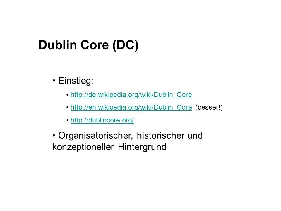 Dublin Core (DC) Einstieg: http://de.wikipedia.org/wiki/Dublin_Core http://en.wikipedia.org/wiki/Dublin_Core (besser!)http://en.wikipedia.org/wiki/Dublin_Core http://dublincore.org/ Organisatorischer, historischer und konzeptioneller Hintergrund
