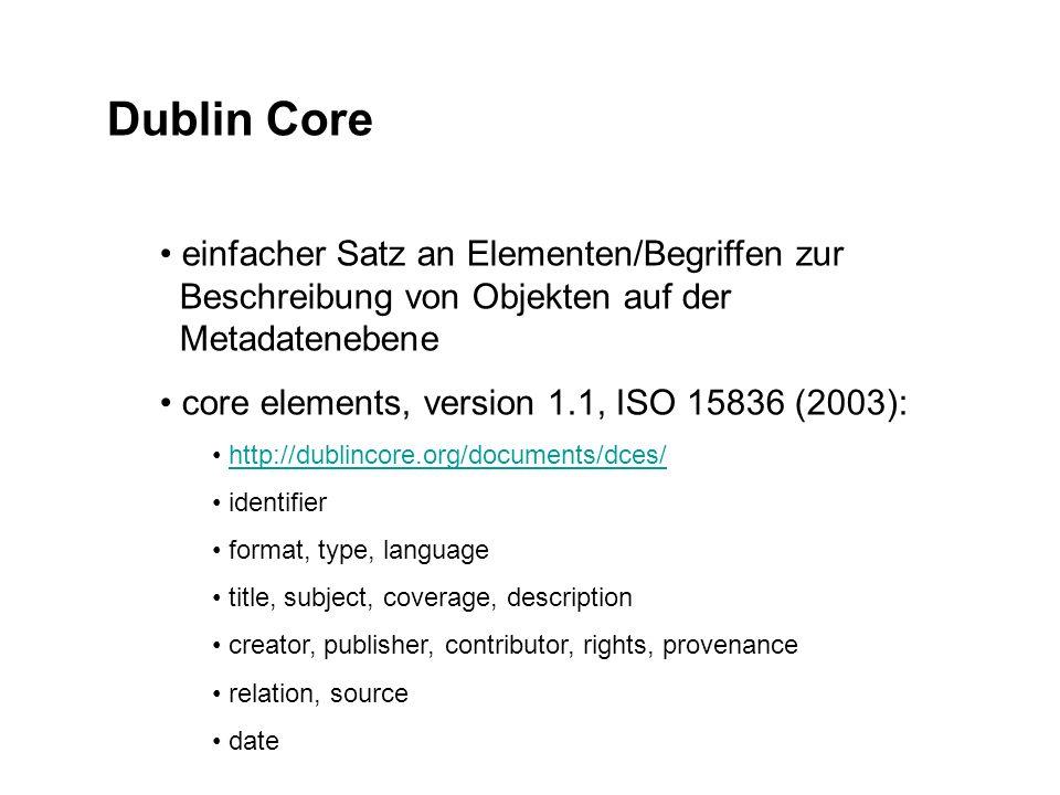 Dublin Core einfacher Satz an Elementen/Begriffen zur Beschreibung von Objekten auf der Metadatenebene core elements, version 1.1, ISO 15836 (2003): http://dublincore.org/documents/dces/ identifier format, type, language title, subject, coverage, description creator, publisher, contributor, rights, provenance relation, source date