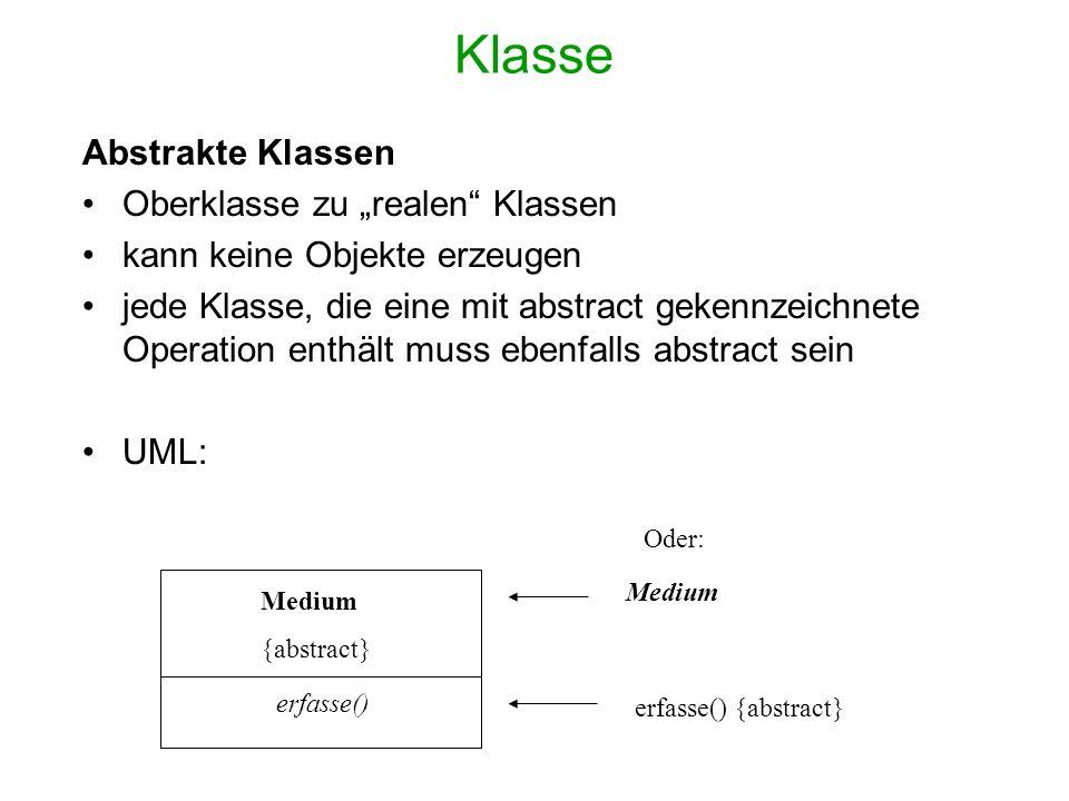 Klasse Abstrakte Klassen Oberklasse zu realen Klassen kann keine Objekte erzeugen jede Klasse, die eine mit abstract gekennzeichnete Operation enthält muss ebenfalls abstract sein UML: Medium {abstract} erfasse() Medium Oder: erfasse() {abstract}