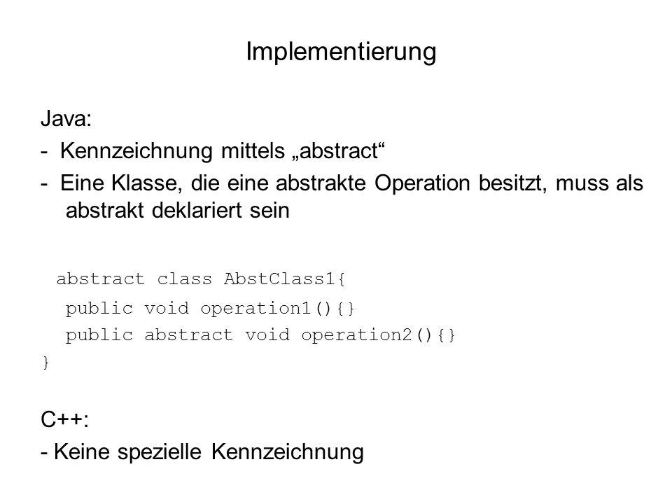 Implementierung Java: - Kennzeichnung mittels abstract - Eine Klasse, die eine abstrakte Operation besitzt, muss als abstrakt deklariert sein abstract class AbstClass1{ public void operation1(){} public abstract void operation2(){} } C++: - Keine spezielle Kennzeichnung