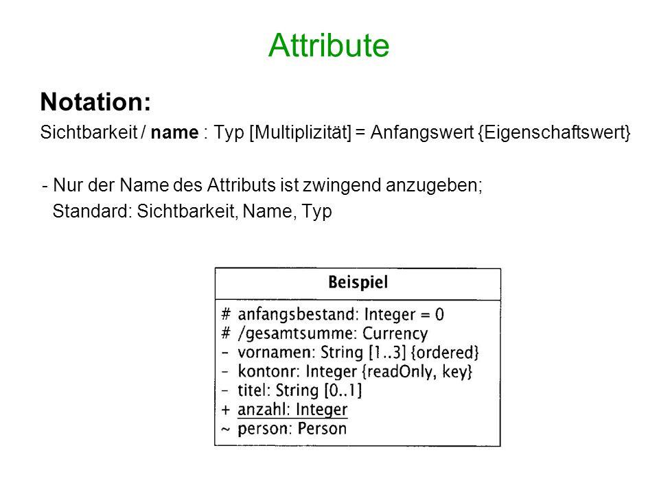 Attribute Notation: Sichtbarkeit / name : Typ [Multiplizität] = Anfangswert {Eigenschaftswert} - Nur der Name des Attributs ist zwingend anzugeben; Standard: Sichtbarkeit, Name, Typ