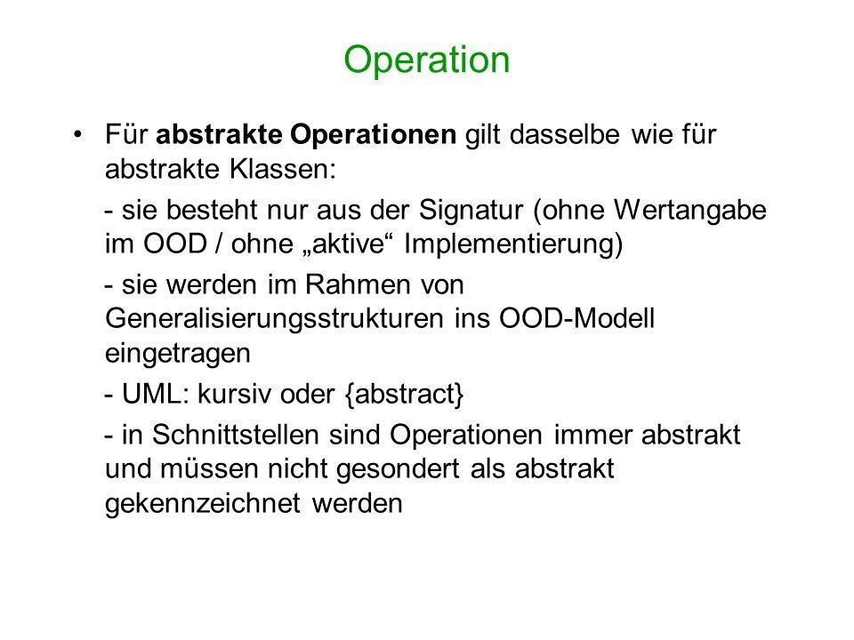 Operation Für abstrakte Operationen gilt dasselbe wie für abstrakte Klassen: - sie besteht nur aus der Signatur (ohne Wertangabe im OOD / ohne aktive Implementierung) - sie werden im Rahmen von Generalisierungsstrukturen ins OOD-Modell eingetragen - UML: kursiv oder {abstract} - in Schnittstellen sind Operationen immer abstrakt und müssen nicht gesondert als abstrakt gekennzeichnet werden