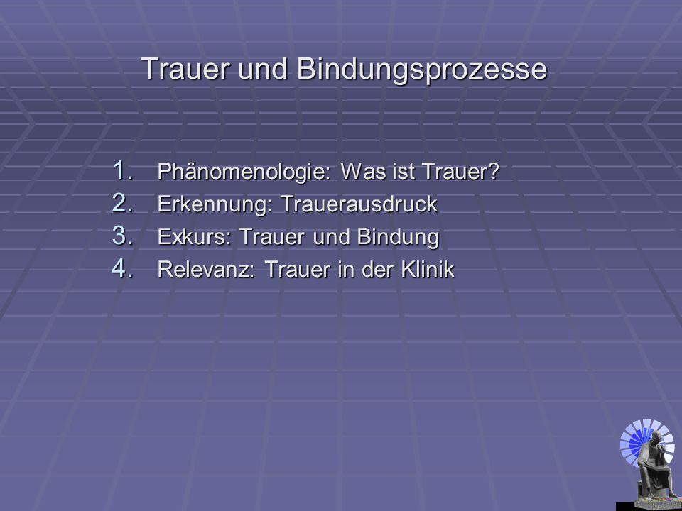 1. Phänomenologie: Was ist Trauer? 2. Erkennung: Trauerausdruck 3. Exkurs: Trauer und Bindung 4. Relevanz: Trauer in der Klinik