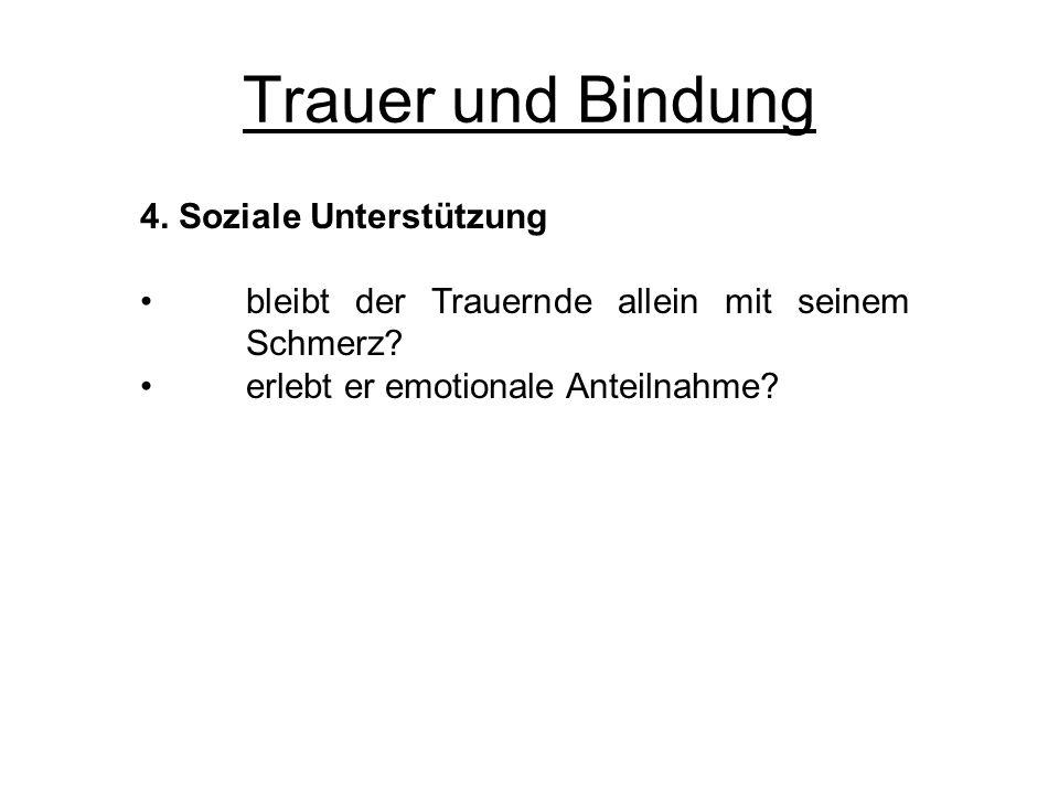 Trauer und Bindung 4. Soziale Unterstützung bleibt der Trauernde allein mit seinem Schmerz? erlebt er emotionale Anteilnahme?