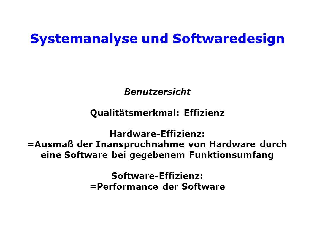 Systemanalyse und Softwaredesign Benutzersicht Qualitätsmerkmal: Effizienz Hardware-Effizienz: =Ausmaß der Inanspruchnahme von Hardware durch eine Software bei gegebenem Funktionsumfang Software-Effizienz: =Performance der Software