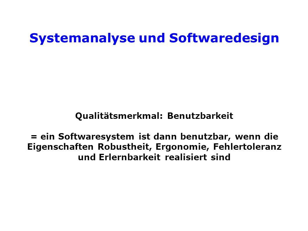 Systemanalyse und Softwaredesign Qualitätsmerkmal: Benutzbarkeit = ein Softwaresystem ist dann benutzbar, wenn die Eigenschaften Robustheit, Ergonomie, Fehlertoleranz und Erlernbarkeit realisiert sind
